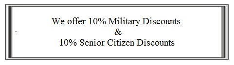 WE OFFER 5% MILITARY DISCOUNT AND 5% SENIOR CITIZEN DISCOUNTS